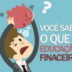 Você sabe o que é Educação Financeira? Compreenda melhor neste artigo.